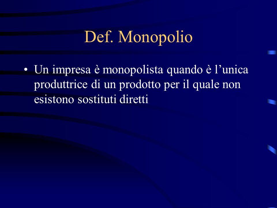Def. Monopolio Un impresa è monopolista quando è l'unica produttrice di un prodotto per il quale non esistono sostituti diretti