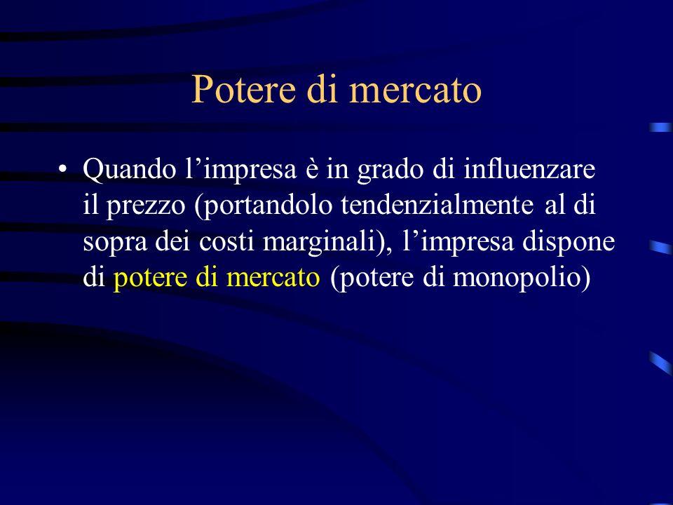 Potere di mercato Quando l'impresa è in grado di influenzare il prezzo (portandolo tendenzialmente al di sopra dei costi marginali), l'impresa dispone di potere di mercato (potere di monopolio)