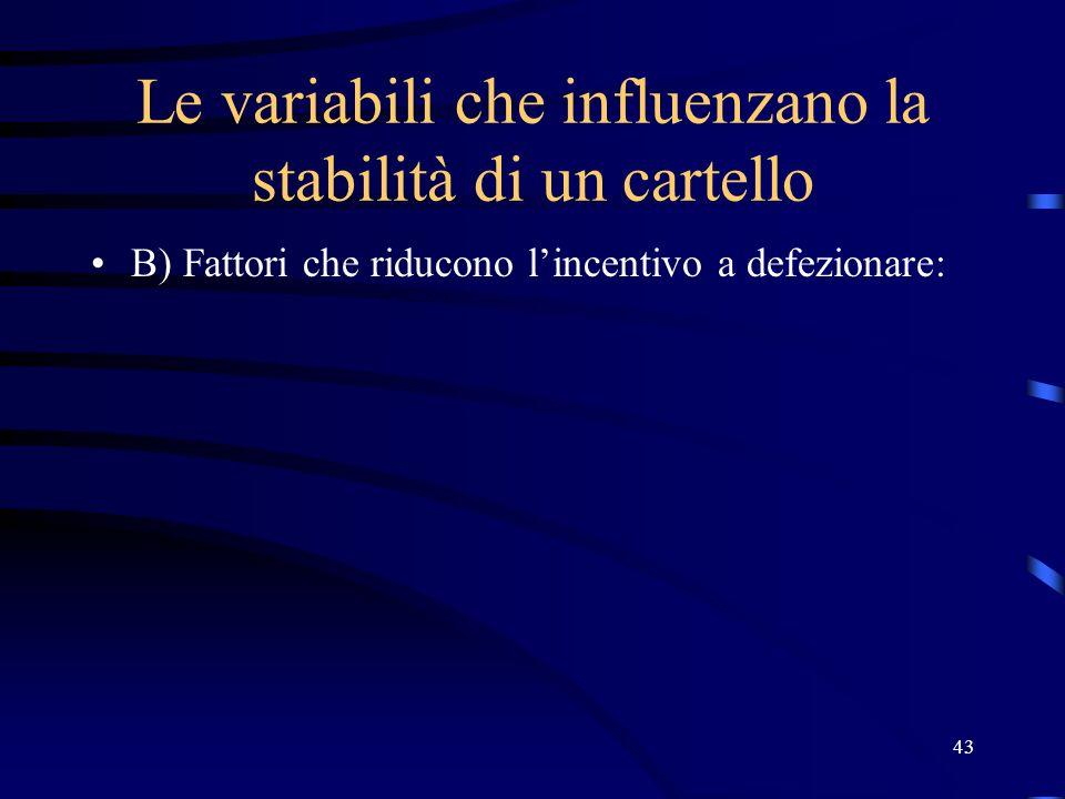 43 Le variabili che influenzano la stabilità di un cartello B) Fattori che riducono l'incentivo a defezionare: