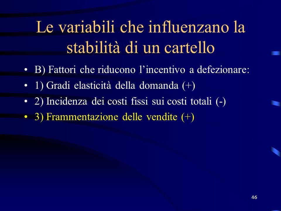 46 Le variabili che influenzano la stabilità di un cartello B) Fattori che riducono l'incentivo a defezionare: 1) Gradi elasticità della domanda (+) 2) Incidenza dei costi fissi sui costi totali (-) 3) Frammentazione delle vendite (+)