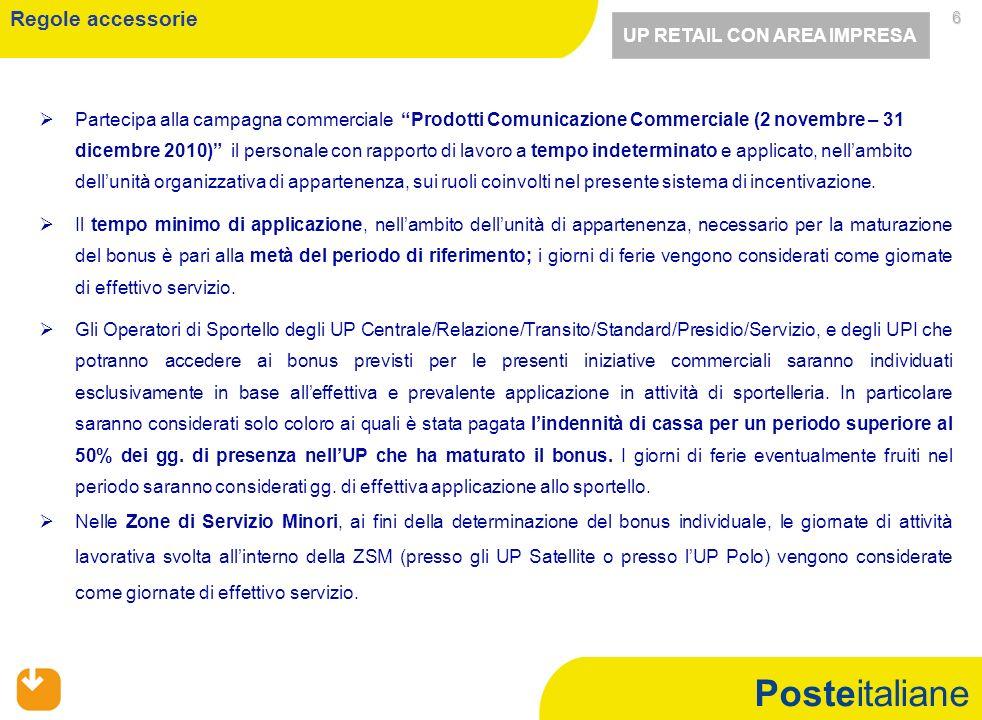 Posteitaliane 6   Partecipa alla campagna commerciale Prodotti Comunicazione Commerciale (2 novembre – 31 dicembre 2010) il personale con rapporto di lavoro a tempo indeterminato e applicato, nell'ambito dell'unità organizzativa di appartenenza, sui ruoli coinvolti nel presente sistema di incentivazione.