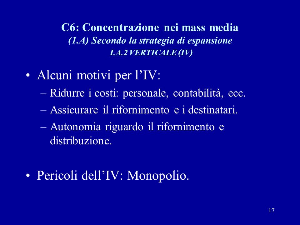 17 C6: Concentrazione nei mass media (1.A) Secondo la strategia di espansione I.A.2 VERTICALE (IV) Alcuni motivi per l'IV: –Ridurre i costi: personale, contabilità, ecc.