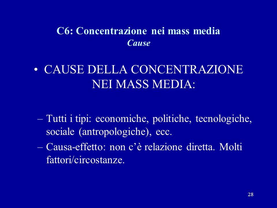 28 C6: Concentrazione nei mass media Cause CAUSE DELLA CONCENTRAZIONE NEI MASS MEDIA: –Tutti i tipi: economiche, politiche, tecnologiche, sociale (antropologiche), ecc.