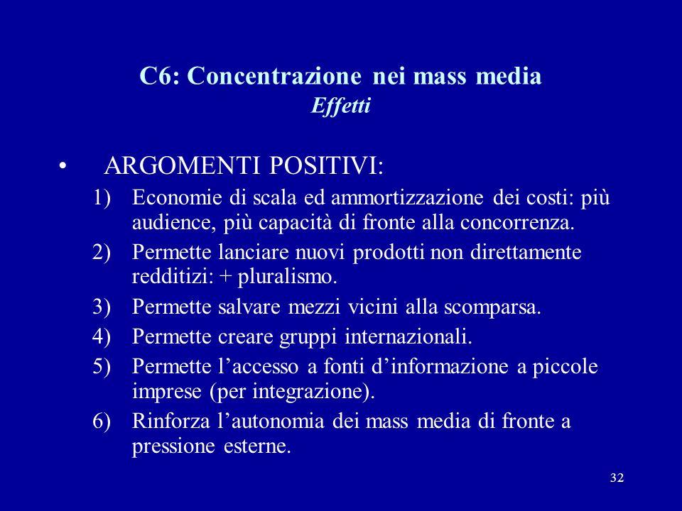 32 C6: Concentrazione nei mass media Effetti ARGOMENTI POSITIVI: 1)Economie di scala ed ammortizzazione dei costi: più audience, più capacità di fronte alla concorrenza.