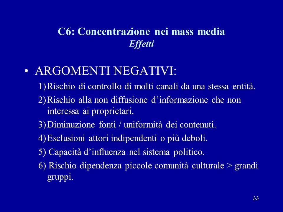 33 C6: Concentrazione nei mass media Effetti ARGOMENTI NEGATIVI: 1)Rischio di controllo di molti canali da una stessa entità.