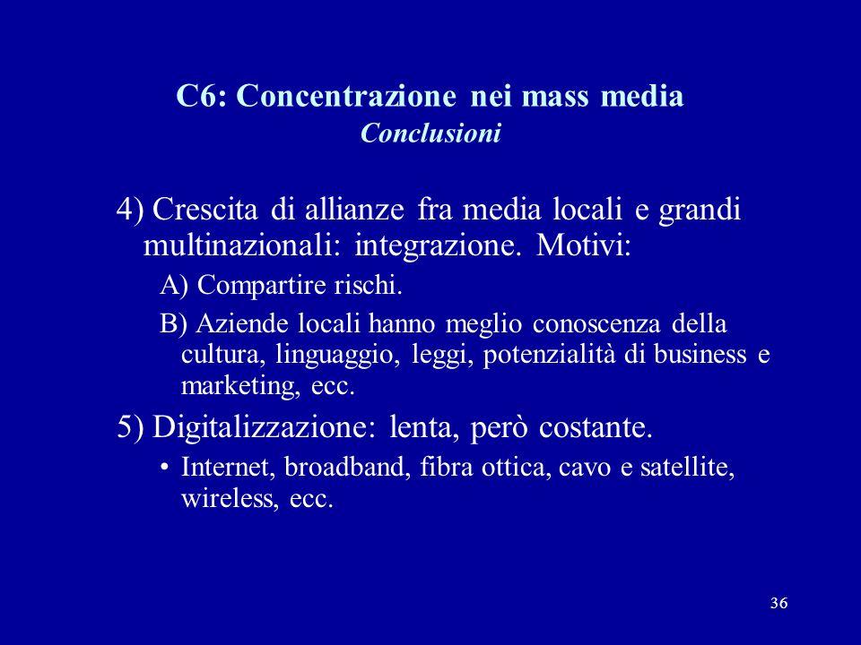 36 C6: Concentrazione nei mass media Conclusioni 4) Crescita di allianze fra media locali e grandi multinazionali: integrazione.