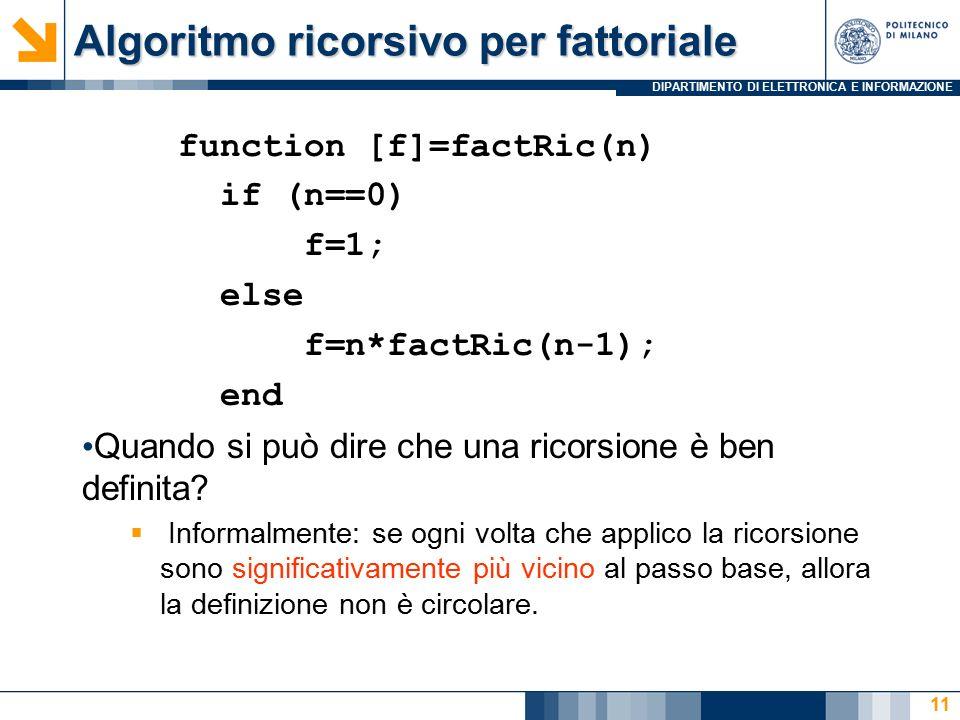 DIPARTIMENTO DI ELETTRONICA E INFORMAZIONE Algoritmo ricorsivo per fattoriale function [f]=factRic(n) if (n==0) f=1; else f=n*factRic(n-1); end Quando si può dire che una ricorsione è ben definita.