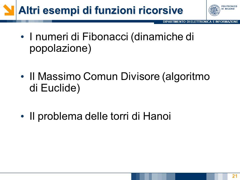 DIPARTIMENTO DI ELETTRONICA E INFORMAZIONE Altri esempi di funzioni ricorsive I numeri di Fibonacci (dinamiche di popolazione) Il Massimo Comun Divisore (algoritmo di Euclide) Il problema delle torri di Hanoi 21