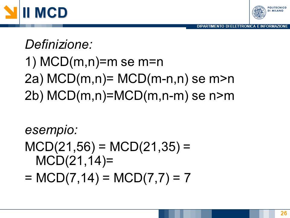 DIPARTIMENTO DI ELETTRONICA E INFORMAZIONE Il MCD Definizione: 1) MCD(m,n)=m se m=n 2a) MCD(m,n)= MCD(m-n,n) se m>n 2b) MCD(m,n)=MCD(m,n-m) se n>m esempio: MCD(21,56) = MCD(21,35) = MCD(21,14)= = MCD(7,14) = MCD(7,7) = 7 26