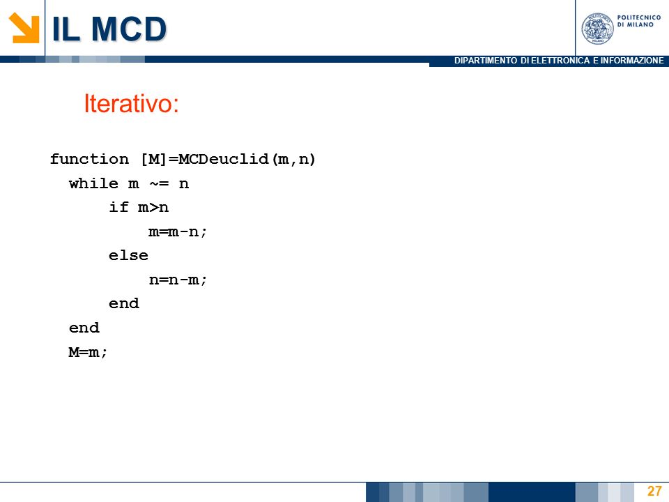 DIPARTIMENTO DI ELETTRONICA E INFORMAZIONE IL MCD Iterativo: function [M]=MCDeuclid(m,n) while m ~= n if m>n m=m-n; else n=n-m; end M=m; 27