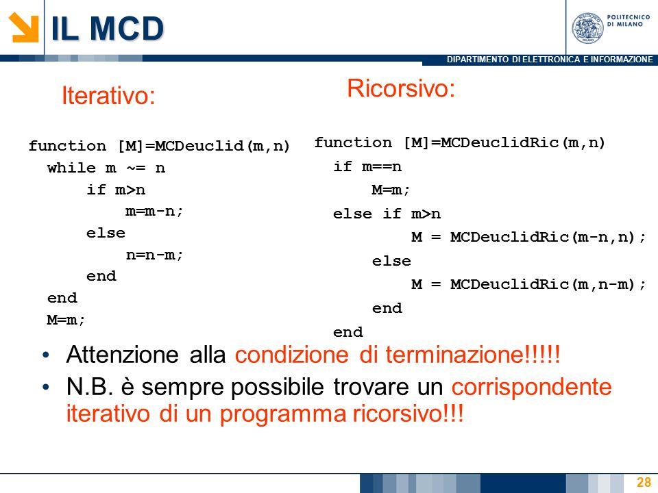 DIPARTIMENTO DI ELETTRONICA E INFORMAZIONE IL MCD Iterativo: function [M]=MCDeuclid(m,n) while m ~= n if m>n m=m-n; else n=n-m; end M=m; Ricorsivo: function [M]=MCDeuclidRic(m,n) if m==n M=m; else if m>n M = MCDeuclidRic(m-n,n); else M = MCDeuclidRic(m,n-m); end Attenzione alla condizione di terminazione!!!!.