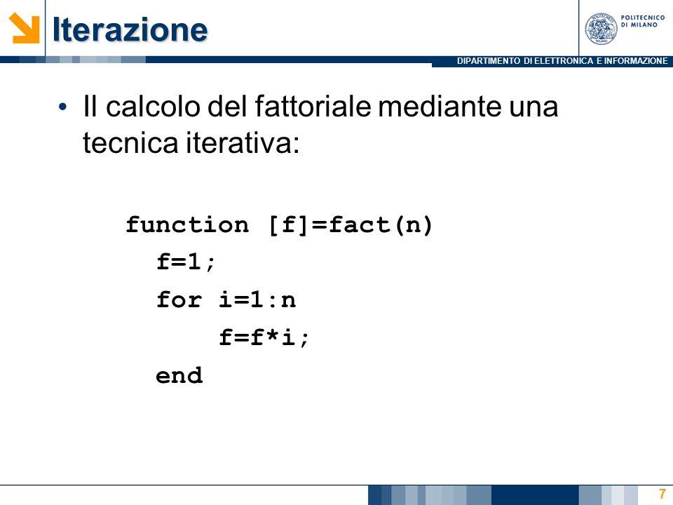 DIPARTIMENTO DI ELETTRONICA E INFORMAZIONEIterazione Il calcolo del fattoriale mediante una tecnica iterativa: function [f]=fact(n) f=1; for i=1:n f=f*i; end 7