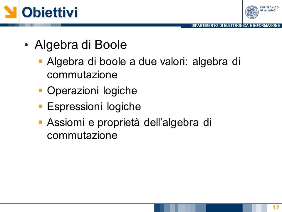 DIPARTIMENTO DI ELETTRONICA E INFORMAZIONEObiettivi Algebra di Boole  Algebra di boole a due valori: algebra di commutazione  Operazioni logiche  Espressioni logiche  Assiomi e proprietà dell'algebra di commutazione 12