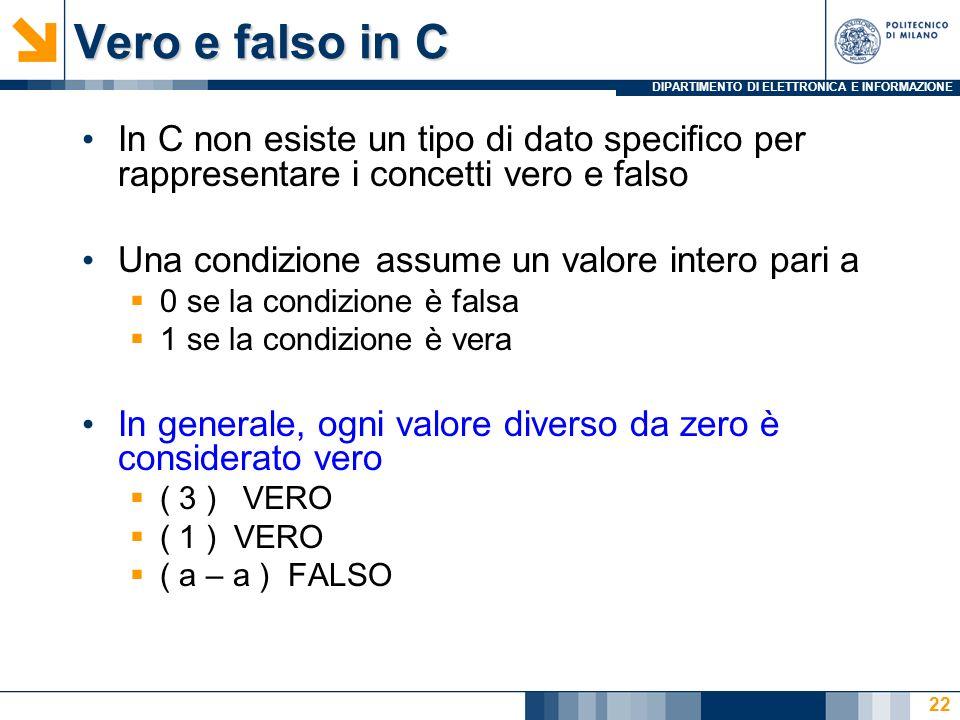 DIPARTIMENTO DI ELETTRONICA E INFORMAZIONE Vero e falso in C In C non esiste un tipo di dato specifico per rappresentare i concetti vero e falso Una condizione assume un valore intero pari a  0 se la condizione è falsa  1 se la condizione è vera In generale, ogni valore diverso da zero è considerato vero  ( 3 ) VERO  ( 1 ) VERO  ( a – a ) FALSO 22