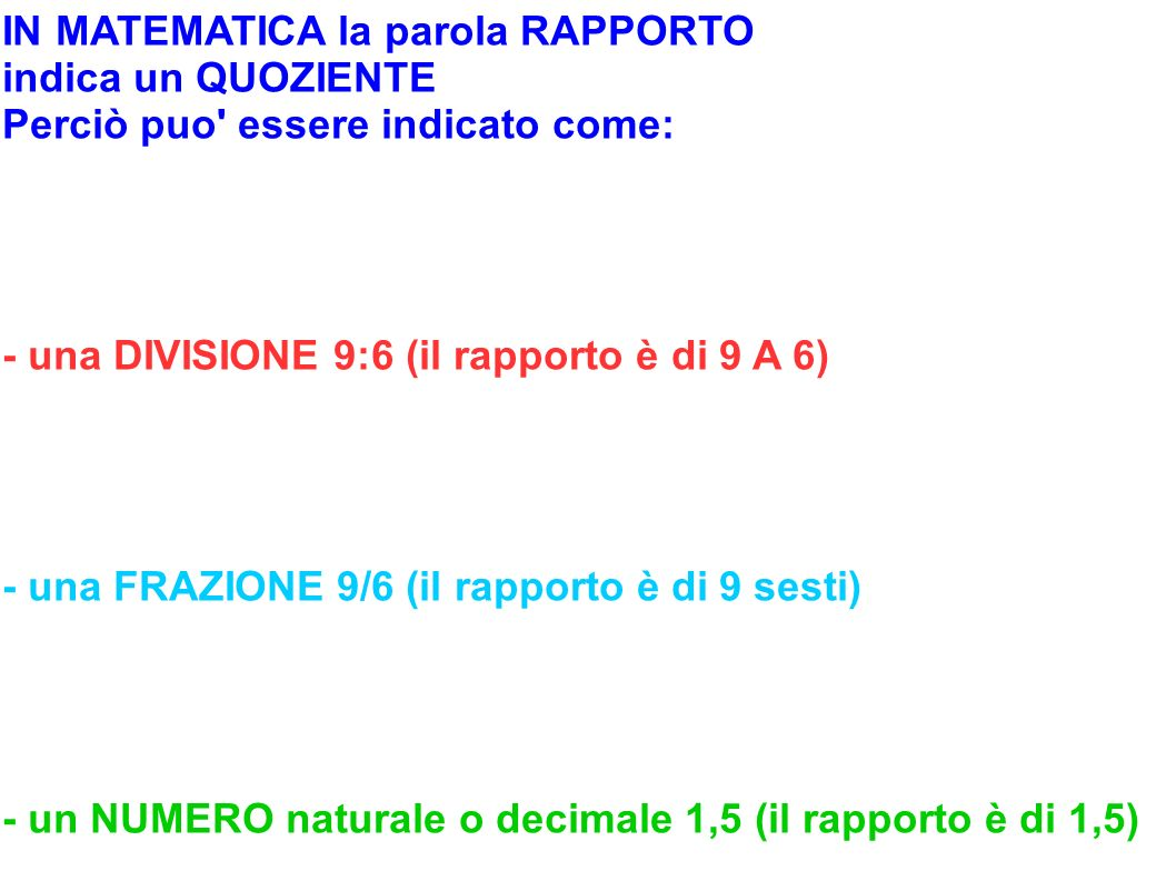 IN MATEMATICA la parola RAPPORTO indica un QUOZIENTE Perciò puo' essere indicato come: - una DIVISIONE 9:6 (il rapporto è di 9 A 6) - una FRAZIONE 9/6