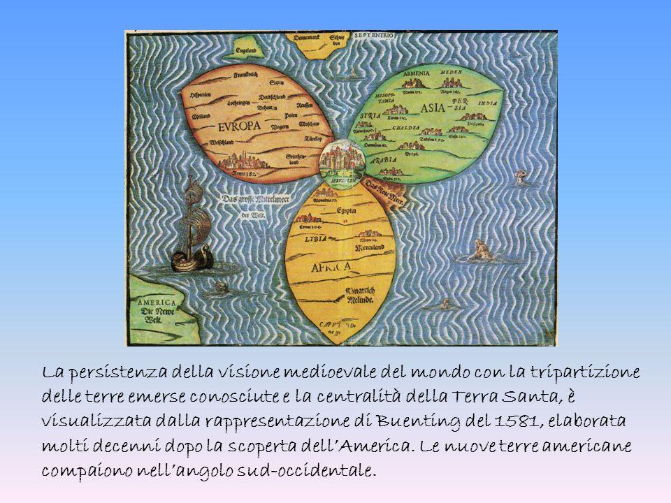 La persistenza della visione medioevale del mondo con la tripartizione delle terre emerse conosciute e la centralità della Terra Santa, è visualizzata dalla rappresentazione di Buenting del 1581, elaborata molti decenni dopo la scoperta dell'America.
