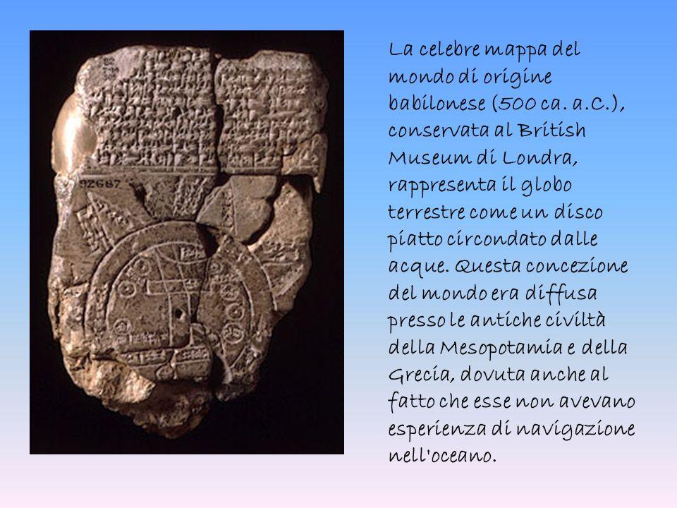 La celebre mappa del mondo di origine babilonese (500 ca. a.C.), conservata al British Museum di Londra, rappresenta il globo terrestre come un disco