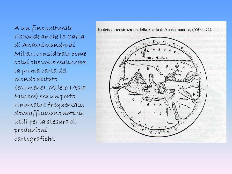 A un fine culturale risponde anche la Carta di Anassimandro di Mileto, considerato come colui che volle realizzare la prima carta del mondo abitato (e