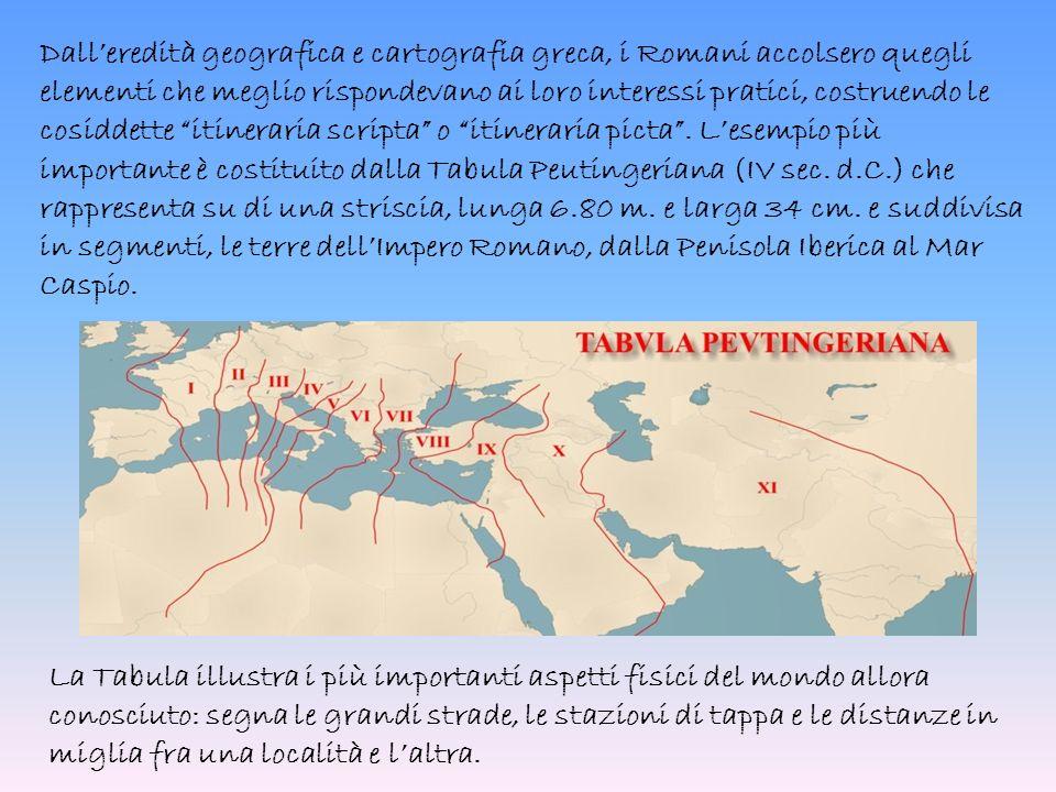 Dall'eredità geografica e cartografia greca, i Romani accolsero quegli elementi che meglio rispondevano ai loro interessi pratici, costruendo le cosiddette itineraria scripta o itineraria picta .