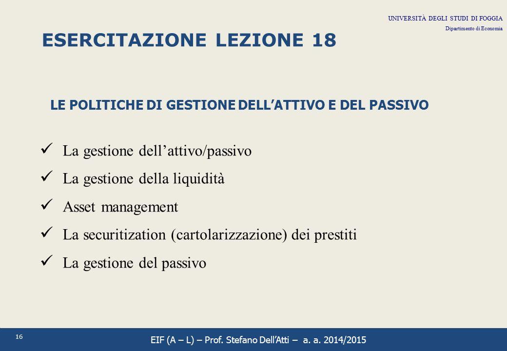 16 ESERCITAZIONE LEZIONE 18 LE POLITICHE DI GESTIONE DELL'ATTIVO E DEL PASSIVO La gestione dell'attivo/passivo La gestione della liquidità Asset manag