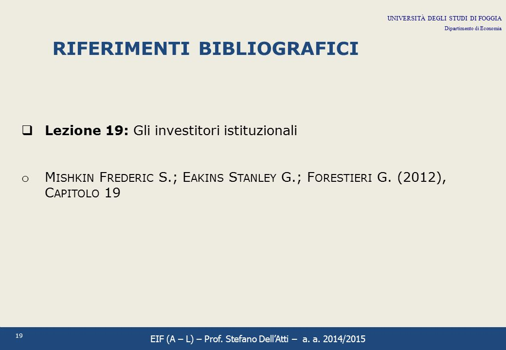 19 RIFERIMENTI BIBLIOGRAFICI  Lezione 19: Gli investitori istituzionali o M ISHKIN F REDERIC S.; E AKINS S TANLEY G.; F ORESTIERI G. (2012), C APITOL