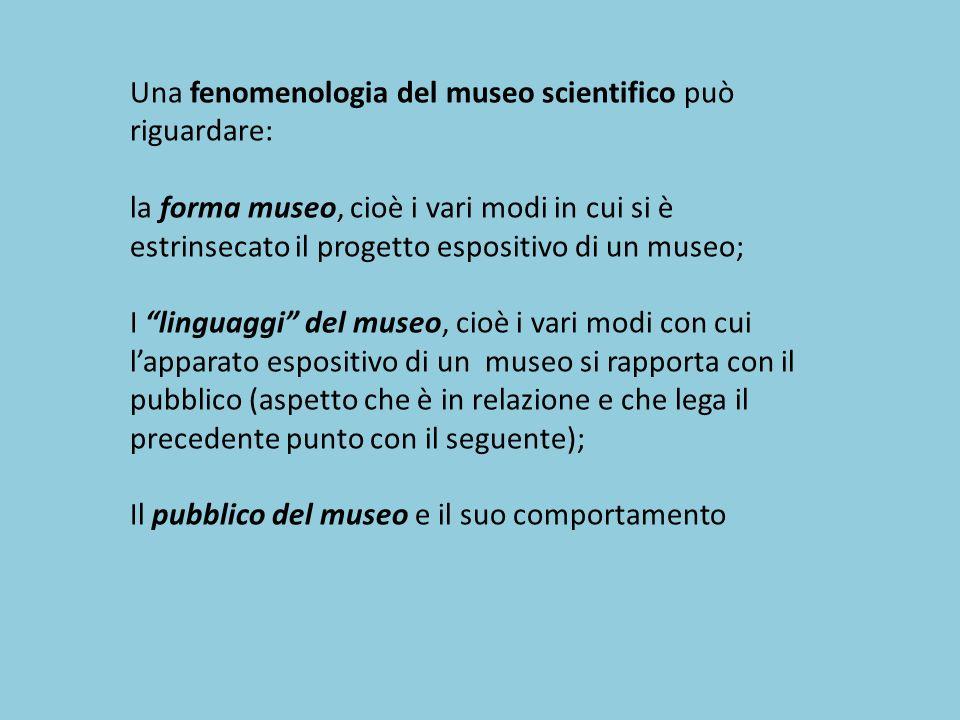 Una fenomenologia del museo scientifico può riguardare: la forma museo, cioè i vari modi in cui si è estrinsecato il progetto espositivo di un museo;