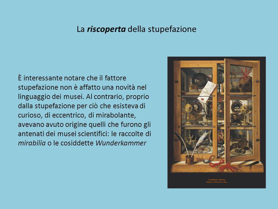 La riscoperta della stupefazione È interessante notare che il fattore stupefazione non è affatto una novità nel linguaggio dei musei. Al contrario, pr