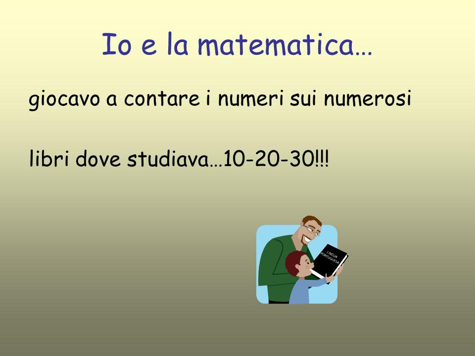 Io e la matematica … che diventavano ogni giorno di +…. …10-20-30….e io crescevo con loro …