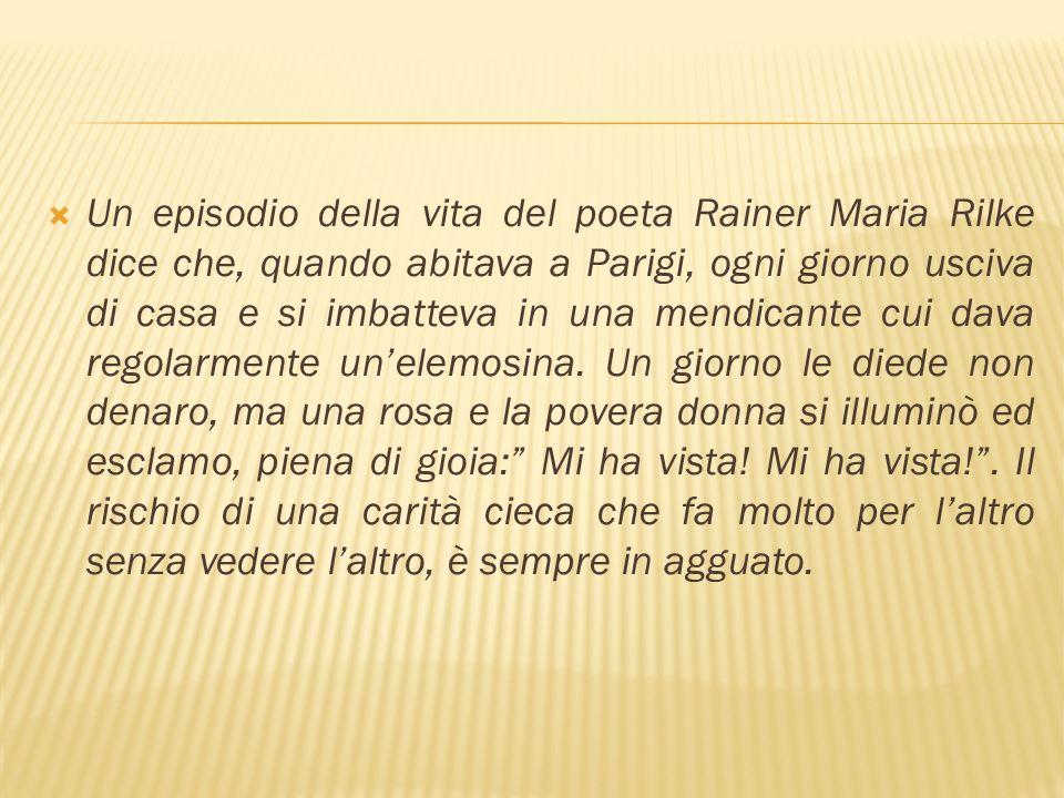 Un episodio della vita del poeta Rainer Maria Rilke dice che, quando abitava a Parigi, ogni giorno usciva di casa e si imbatteva in una mendicante cui dava regolarmente un'elemosina.