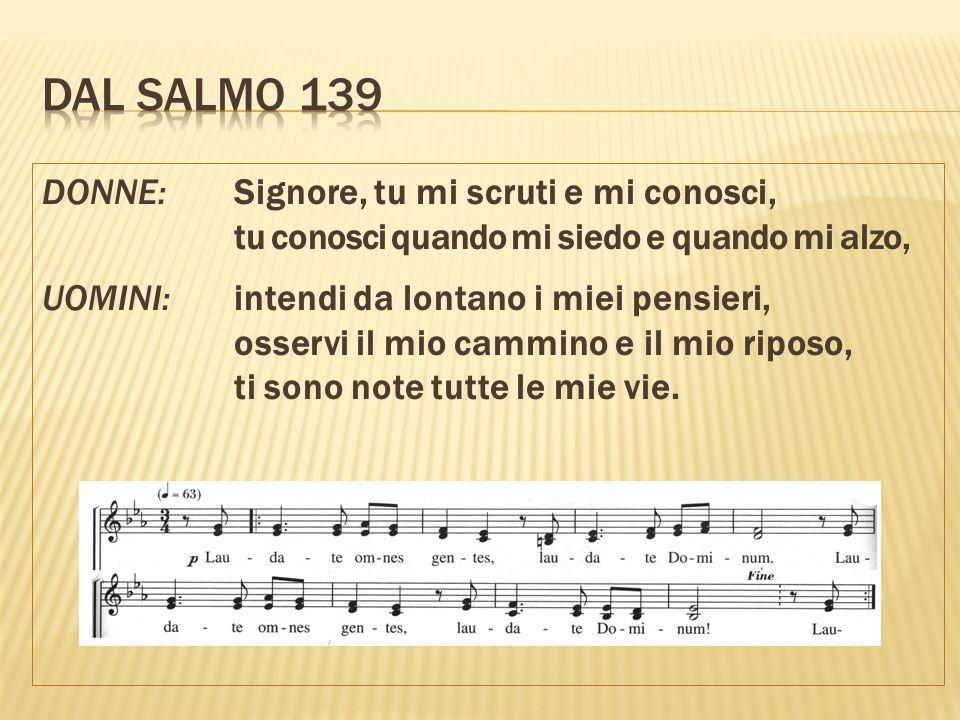 DONNE: Signore, tu mi scruti e mi conosci, tu conosci quando mi siedo e quando mi alzo, UOMINI: intendi da lontano i miei pensieri, osservi il mio cammino e il mio riposo, ti sono note tutte le mie vie.