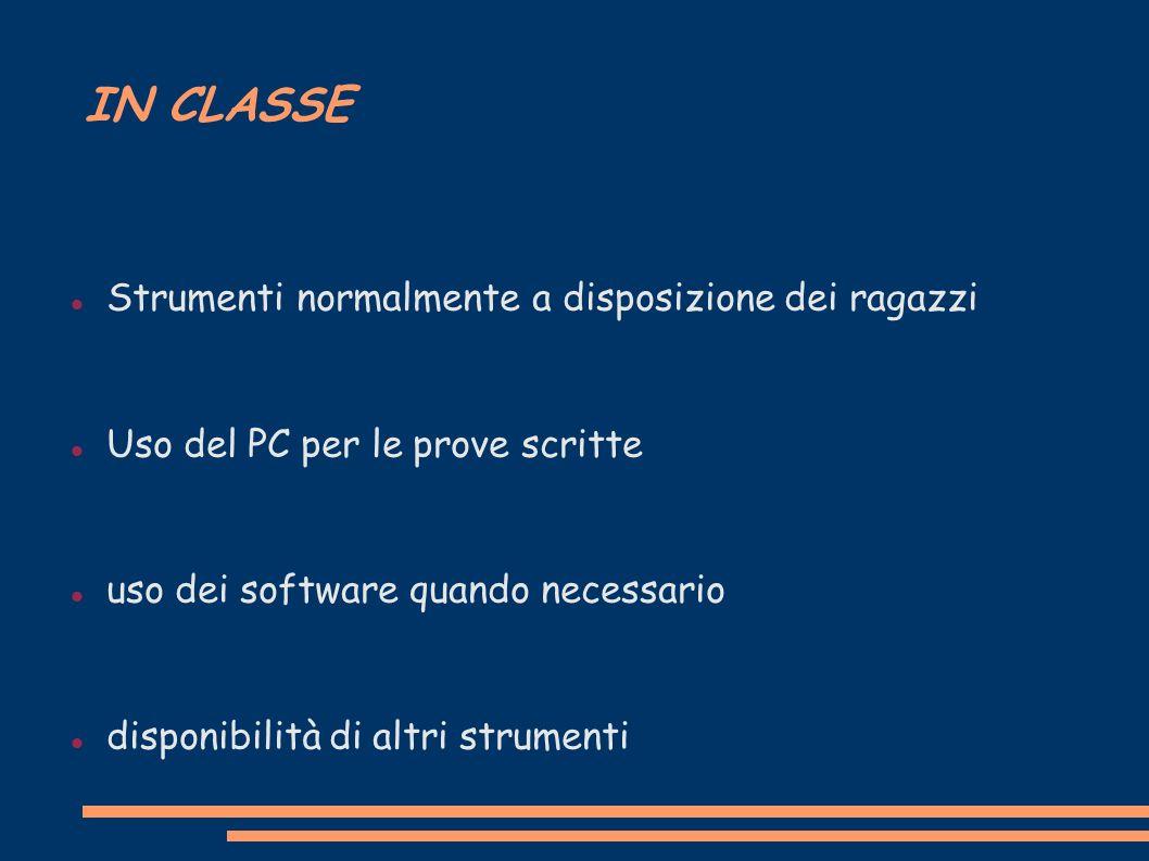 IN CLASSE Strumenti normalmente a disposizione dei ragazzi Uso del PC per le prove scritte uso dei software quando necessario disponibilità di altri strumenti