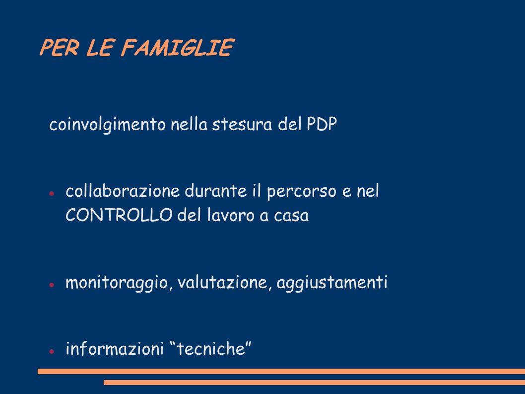 PER LE FAMIGLIE coinvolgimento nella stesura del PDP collaborazione durante il percorso e nel CONTROLLO del lavoro a casa monitoraggio, valutazione, aggiustamenti informazioni tecniche