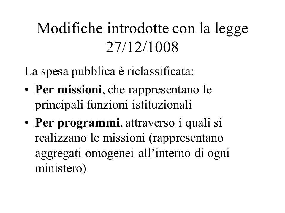 Modifiche introdotte con la legge 27/12/1008 La spesa pubblica è riclassificata: Per missioni, che rappresentano le principali funzioni istituzionali Per programmi, attraverso i quali si realizzano le missioni (rappresentano aggregati omogenei all'interno di ogni ministero)