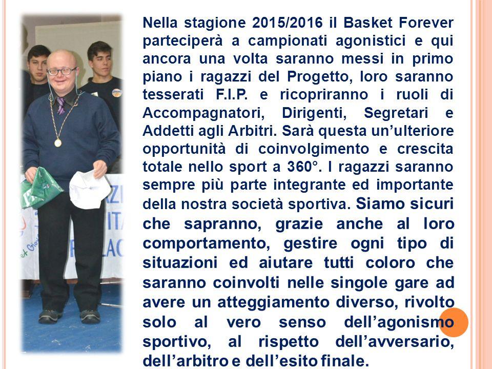 Nella stagione 2015/2016 il Basket Forever parteciperà a campionati agonistici e qui ancora una volta saranno messi in primo piano i ragazzi del Progetto, loro saranno tesserati F.I.P.