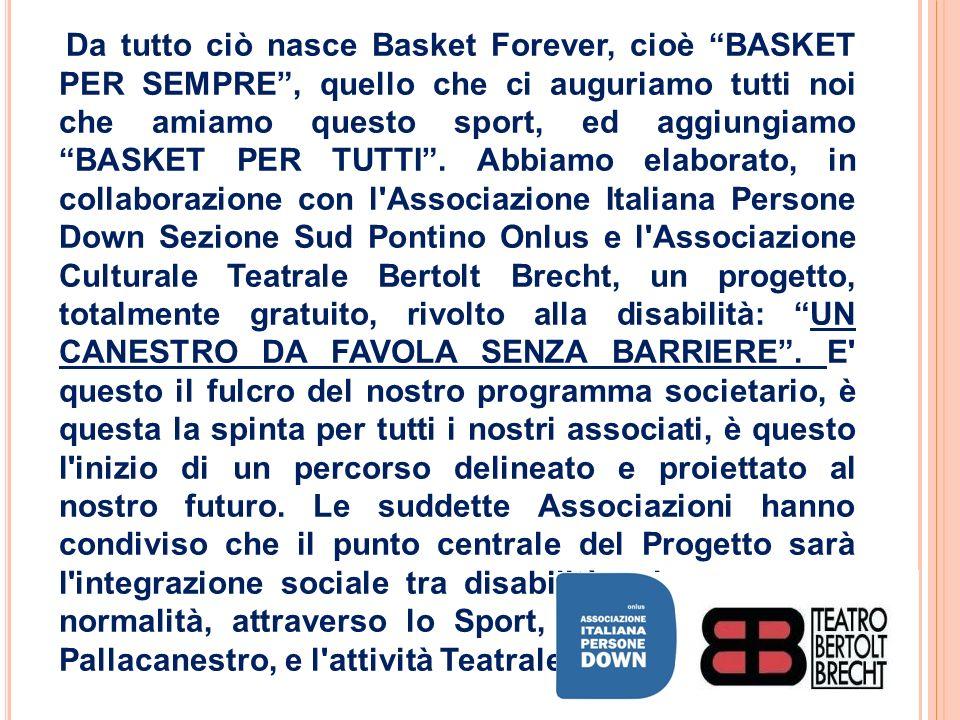 Da tutto ciò nasce Basket Forever, cioè BASKET PER SEMPRE , quello che ci auguriamo tutti noi che amiamo questo sport, ed aggiungiamo BASKET PER TUTTI .