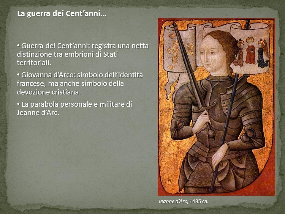 Jeanne d'Arc, 1485 ca. Guerra dei Cent'anni: registra una netta distinzione tra embrioni di Stati territoriali. Guerra dei Cent'anni: registra una net