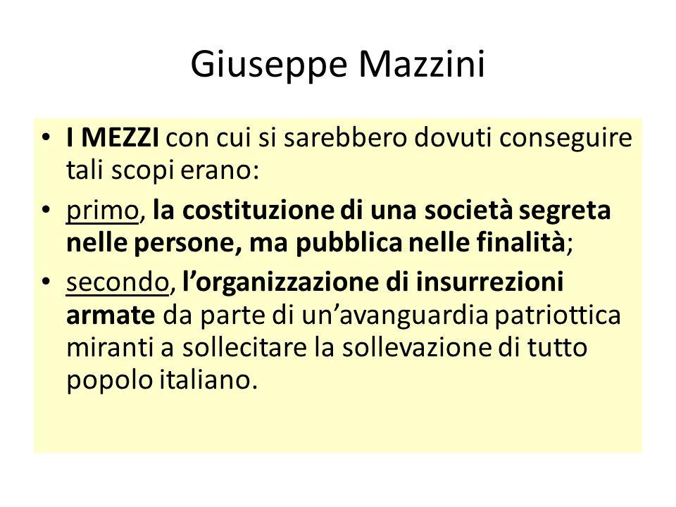 Giuseppe Mazzini I MEZZI con cui si sarebbero dovuti conseguire tali scopi erano: primo, la costituzione di una società segreta nelle persone, ma pubb