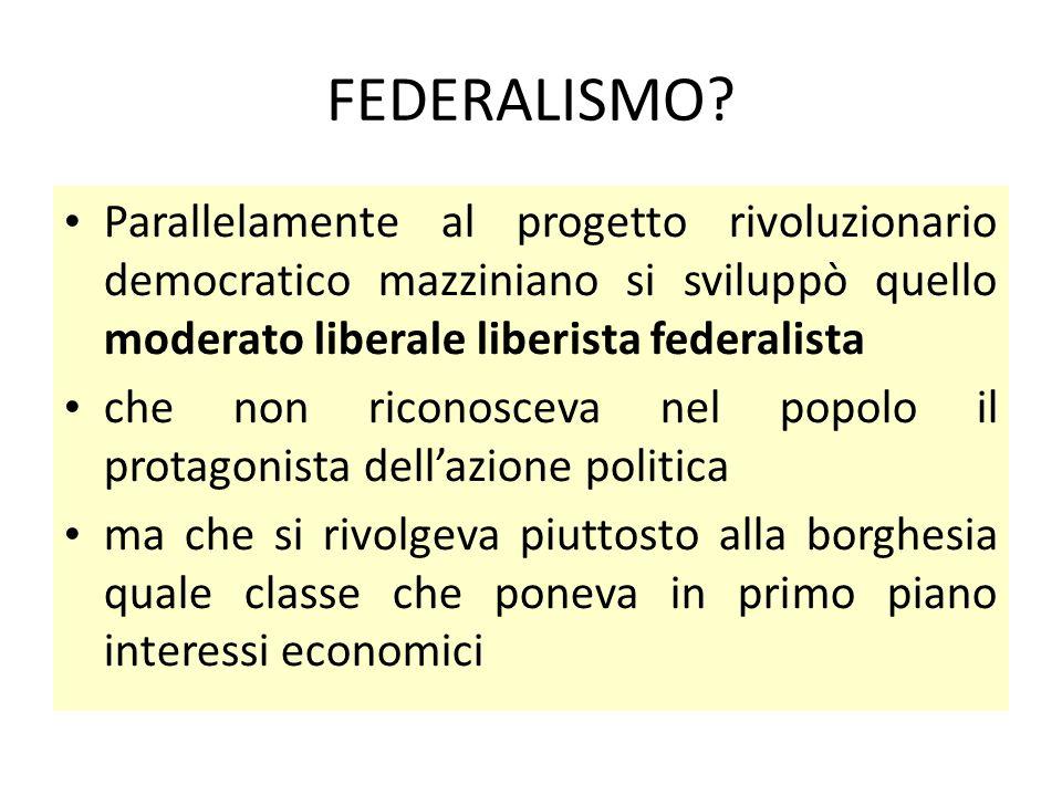 FEDERALISMO? Parallelamente al progetto rivoluzionario democratico mazziniano si sviluppò quello moderato liberale liberista federalista che non ricon