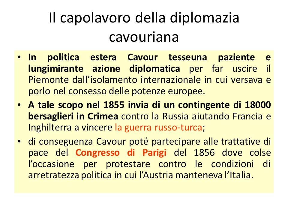 Il capolavoro della diplomazia cavouriana In politica estera Cavour tesseuna paziente e lungimirante azione diplomatica per far uscire il Piemonte dal