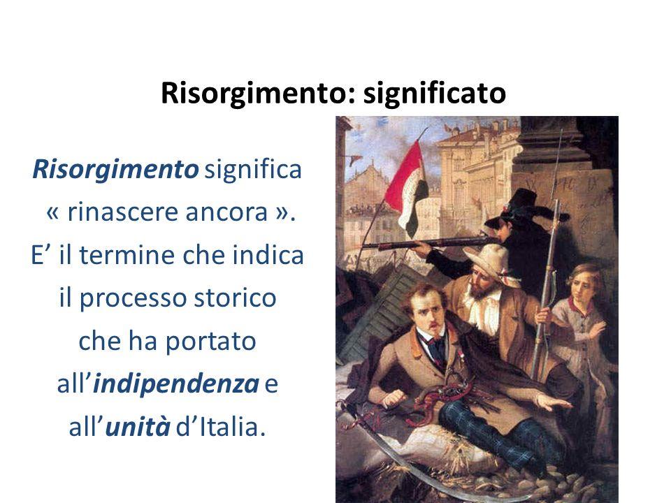 Risorgimento: significato Risorgimento significa « rinascere ancora ». E' il termine che indica il processo storico che ha portato all'indipendenza e