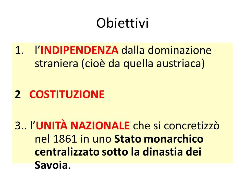 Obiettivi 1.l'INDIPENDENZA dalla dominazione straniera (cioè da quella austriaca) 2 COSTITUZIONE 3.. l'UNITÀ NAZIONALE che si concretizzò nel 1861 in