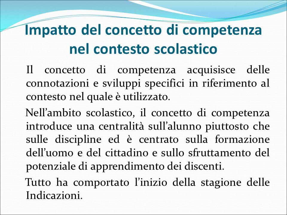 Impatto del concetto di competenza nel contesto scolastico Il concetto di competenza acquisisce delle connotazioni e sviluppi specifici in riferimento