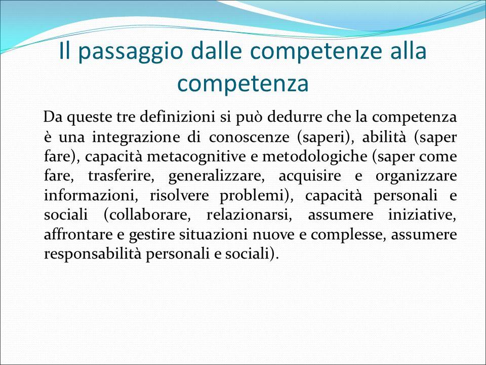 Il passaggio dalle competenze alla competenza Da queste tre definizioni si può dedurre che la competenza è una integrazione di conoscenze (saperi), ab