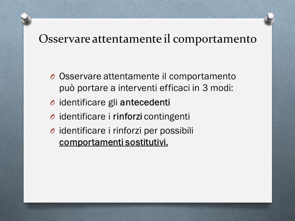 Osservare attentamente il comportamento O Osservare attentamente il comportamento può portare a interventi efficaci in 3 modi: O identificare gli ante
