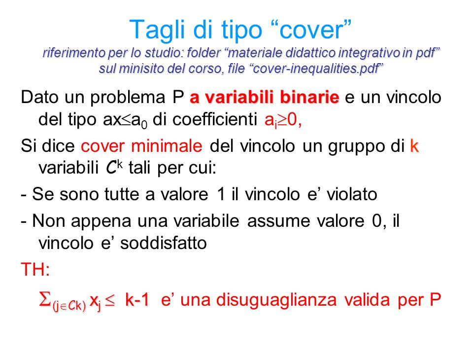 riferimento per lo studio: folder materiale didattico integrativo in pdf sul minisito del corso, file cover-inequalities.pdf Tagli di tipo cover riferimento per lo studio: folder materiale didattico integrativo in pdf sul minisito del corso, file cover-inequalities.pdf a variabili binarie Dato un problema P a variabili binarie e un vincolo del tipo ax  a 0 di coefficienti a i  0, k Si dice cover minimale del vincolo un gruppo di k variabili C k tali per cui: - Se sono tutte a valore 1 il vincolo e' violato - Non appena una variabile assume valore 0, il vincolo e' soddisfatto TH:  (j  C k) x j  k-1  (j  C k) x j  k-1 e' una disuguaglianza valida per P