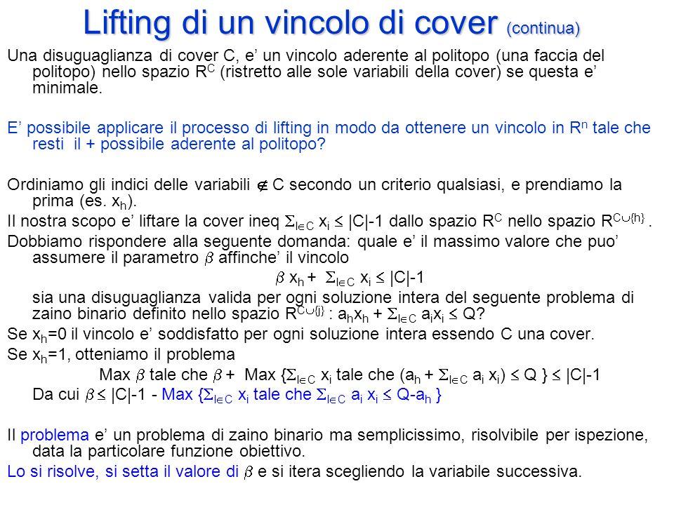 Lifting di un vincolo di cover (continua) Una disuguaglianza di cover C, e' un vincolo aderente al politopo (una faccia del politopo) nello spazio R C (ristretto alle sole variabili della cover) se questa e' minimale.