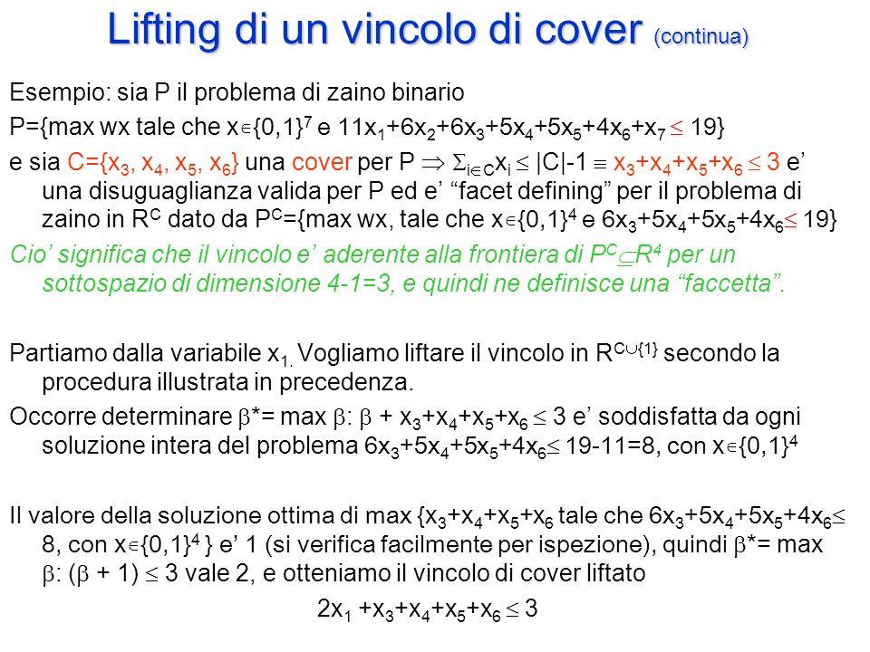 Lifting di un vincolo di cover (continua) Esempio: sia P il problema di zaino binario P={max wx tale che x ∊{0,1} 7 e 11x 1 +6x 2 +6x 3 +5x 4 +5x 5 +4x 6 +x 7  19 } e sia C={x 3, x 4, x 5, x 6 } una cover per P   i  C x i  |C|-1  x 3 +x 4 +x 5 +x 6  3 e' una disuguaglianza valida per P ed e' facet defining per il problema di zaino in R C dato da P C ={max wx, tale che x ∊{0,1} 4 e 6x 3 +5x 4 +5x 5 +4x 6  19 } Cio' significa che il vincolo e' aderente alla frontiera di P C  R 4 per un sottospazio di dimensione 4-1=3, e quindi ne definisce una faccetta .