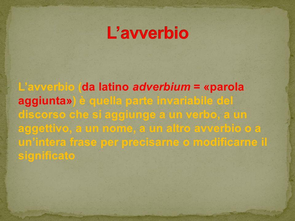 L'avverbio (da latino adverbium = «parola aggiunta») è quella parte invariabile del discorso che si aggiunge a un verbo, a un aggettivo, a un nome, a