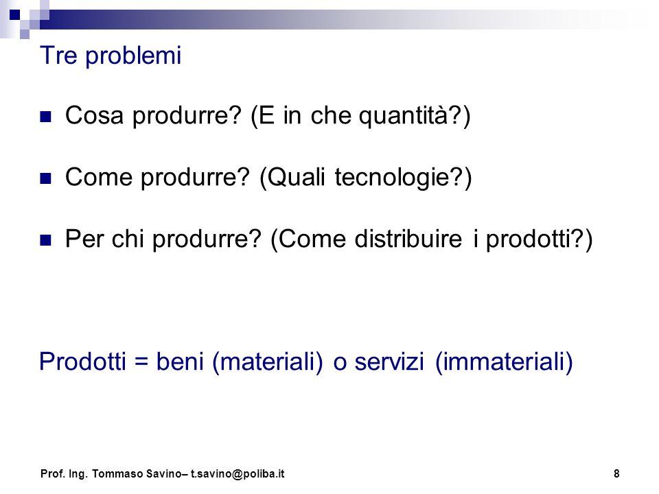 8 Tre problemi Cosa produrre? (E in che quantità?) Come produrre? (Quali tecnologie?) Per chi produrre? (Come distribuire i prodotti?) Prodotti = beni