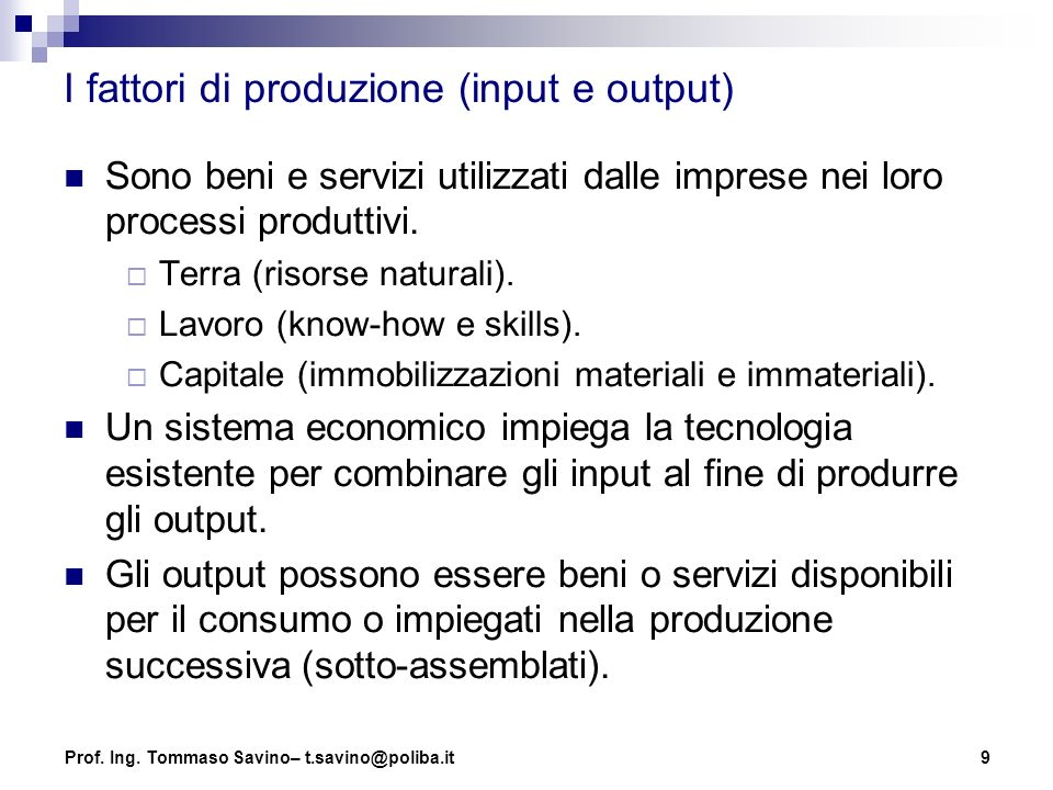 9 I fattori di produzione (input e output) Sono beni e servizi utilizzati dalle imprese nei loro processi produttivi.  Terra (risorse naturali).  La
